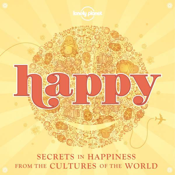 Lonely Planet : Happy - Secrets to Happiness From Cultures of the World